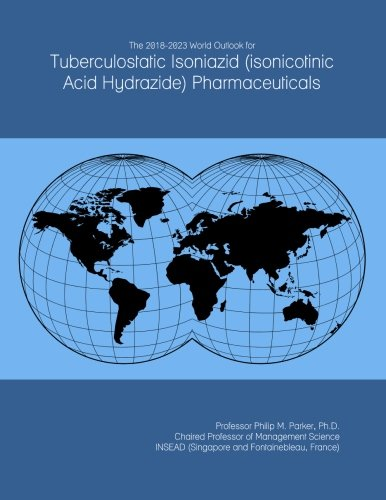 The 2018-2023 World Outlook for Tuberculostatic Isoniazid (isonicotinic Acid Hydrazide) Pharmaceuticals
