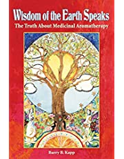 Wisdom of the Earth Speaks: The Truth About Medicinal Aromatherapy