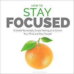 How to Stay Focused: 10 Untold Remarkably Simple Techniques to Control Your Mind and Stay Focused