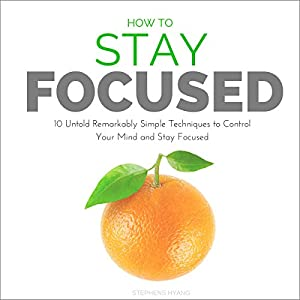 How to Stay Focused: 10 Untold Remarkably Simple Techniques to Control Your Mind and Stay Focused Hörbuch