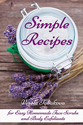 Simple Recipes for Easy Homemade Face Scrubs and Body Exfoliants: Organic Beauty on a Budget (Herbal and Natural Remedies for Healhty Skin Care)