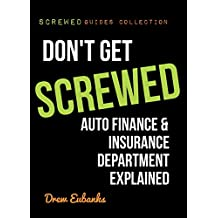 Don't Get SCREWED: Auto Finance & Insurance Department Explained (Screwed Guides Collection - How to Buy a Car & Save Time and Money Book 3)