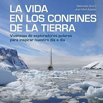 La vida en los confines de la Tierra: Vivencias de exploradores ...