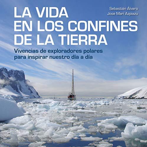 La vida en los confines de la Tierra: Vivencias de exploradores polares para inspirar nuestro día a día (Bienestar, estilo de vida, salud) por Sebastián Álvaro,Jose Mari Azpiazu