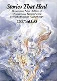 Stories That Heal: Reparenting Adult Children of Dysfunctional: Reparenting Adult Children of Dysfunctional Families Using Hypnotic Stories in Psychotherapy