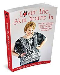 Lovin' the Skin You're In: The Juicy Woman's Guide to Making Peace With Food and Friends with Your Body