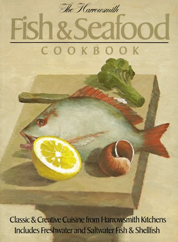 The Harrowsmith Fish and Seafood Cookbook: Classic and Creative Cuisine from Harrowsmith Kitchens. Includes Freshwater and Saltwater Fish and Shellfish
