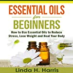 Essential Oils for Beginners: How to Use Essential Oils to Reduce Stress, Lose Weight and Heal Your Body | Linda Harris