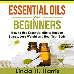 Essential Oils for Beginners: How to Use Essential Oils to Reduce Stress, Lose Weight and Heal Your Body