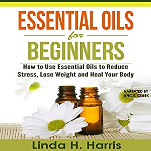 Essential Oils for Beginners: How to Use Essential Oils to Reduce Stress, Lose Weight and Heal Your Body Audiobook