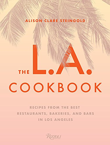 The L.A. Cookbook: Recipes from the Best Restaurants, Bakeries, and Bars in Los Angeles by Alison Clare Steingold