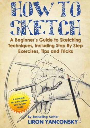 (How to Sketch: A Beginner's Guide to Sketching Techniques, Including Step By Step Exercises, Tips and Tricks)