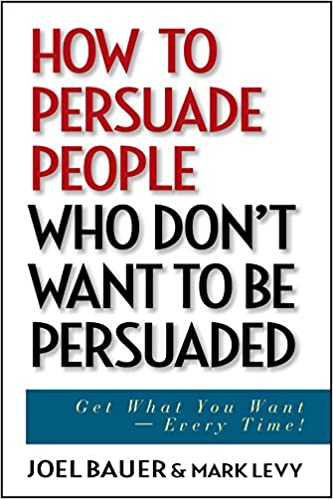 how to persuade people who don t want to be persuaded get what you
