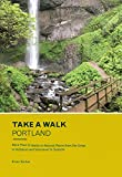 Take a Walk: Portland: More Than 75 Walks in Natural Places from the Gorge to Hillsboro and Vancouver to Tualatin (Take a Walk Portland)