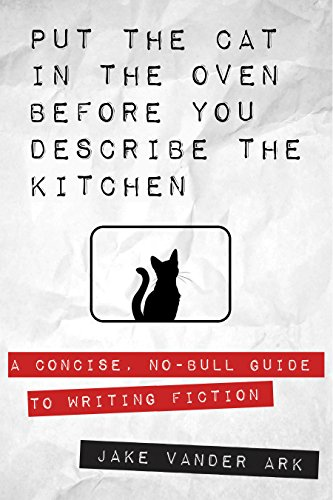 Put the Cat In the Oven Before You Describe the Kitchen: A Concise, No-Bull Guide To Writing Fiction (Best Words To Describe Myself)