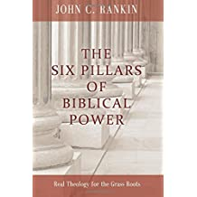 The Six Pillars of Biblical Power: Real Theology for the Grass Roots