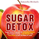 Sugar Detox: Sugar Detox Program to Naturally Cleanse Your Sugar Craving, Lose Weight and Feel Great in Just 15 Days Or Less! | Samantha Michaels