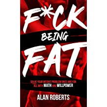 F*ck Being Fat: Solve your weight problem once and for all with math and willpower