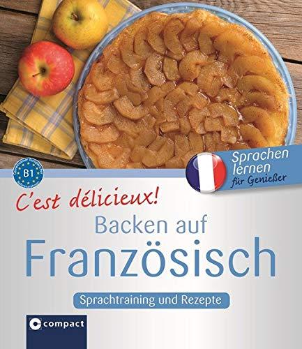 C'est délicieux! - Backen auf Französisch: Sprachtraining und Rezepte - Niveau B1 (Kochen auf ...)