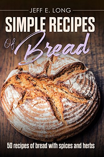 SIMPLE RECIPES OF BREAD: 50 recipes of bread with spices and herbs by [Long, Jeff E.]