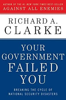 Your Government Failed You: Breaking the Cycle of National Security Disasters by [Clarke, Richard A.]