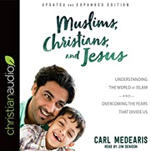 Muslims, Christians, and Jesus: Understanding the World of Islam and Overcoming the Fears That Divide Us Audiobook by Carl Medearis Narrated by Jim Denison