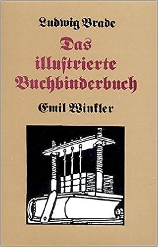 Das illustrierte Buchbinderbuch: Vollständige Unterweisung in den Arbeiten und Kunstfertigkeiten des Buchbinders