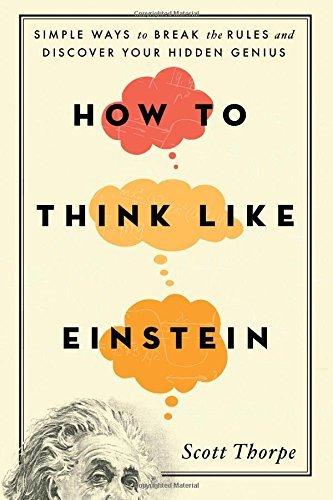 How to Think Like Einstein: Simple Ways to Break the Rules and Discover Your Hidden Genius by Scott Thorpe (2015-12-01)