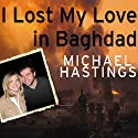 I Lost My Love in Baghdad: A Modern War Story Audiobook by Michael Hastings Narrated by Michael Hastings