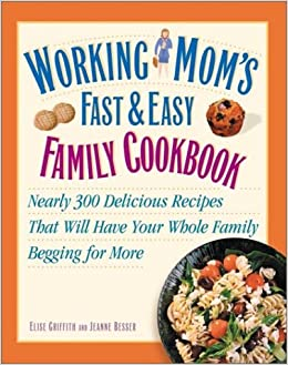 working mom s fast and easy family cookbook nearly 300 delicious