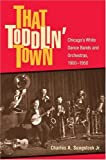 img - for That Toddlin' Town: Chicago's White Dance Bands and Orchestras, 1900-1950 (Music in American Life) book / textbook / text book