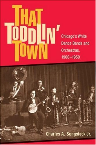 That Toddlin' Town: Chicago's White Dance Bands and Orchestras, 1900-1950 (Music in American Life)