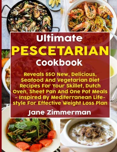 Ultimate Pescetarian Cookbook: Reveals 550 New, Delicious, Seafood And Vegetarian Diet Recipes For Your Skillet, Dutch Oven, Sheet Pan And One Pot Meals - Inspired By Mediterranean Lifestyle by Jane Zimmerman