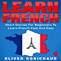 Learn French: Short Stories for Beginners to Learn French Quickly and Easily Audiobook by Oliver Robichaud Narrated by john fiore