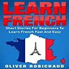 Learn French: Short Stories for Beginners to Learn French Quickly and Easily Hörbuch von Oliver Robichaud Gesprochen von: john fiore