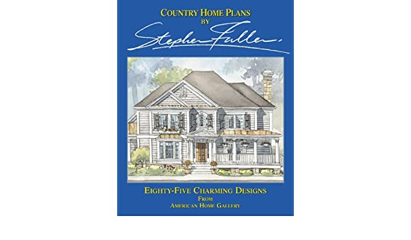Country Home Plans by Stephen Fuller: Eighty-Five Charming Designs on adorable country homes, california country homes, quiet country homes, giant country homes, historic country homes, elegant country homes, bright country homes, modest country homes, refined country homes, exotic country homes, crazy country homes, amazing country homes, quaint country homes, chic country homes, stunning country homes, cool country homes, romantic country homes, good country homes,