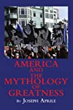 America and the Mythology of Greatness, Joseph Aprile, 0595326919