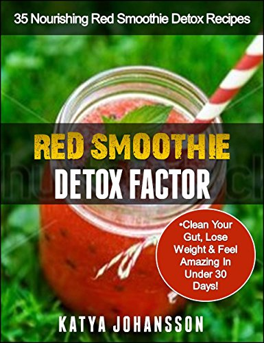 Red Smoothie Detox Factor 35 Nourishing Red Smoothie Detox Recipes To Clean Your Gut Help You Lose Weight And Feel Amazing In Under 30 Days