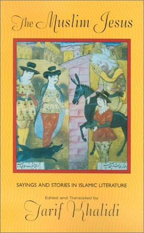 The Muslim Jesus: Sayings and Stories in Islamic Literature (Convergences: Inventories of the Present) [Paperback] [2003] (Author) Tarif Khalidi