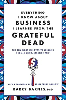 Everything I Know About Business I Learned from the Grateful Dead: The Ten Most Innovative Lessons from a Long, Strange Trip by [Barnes, Barry]