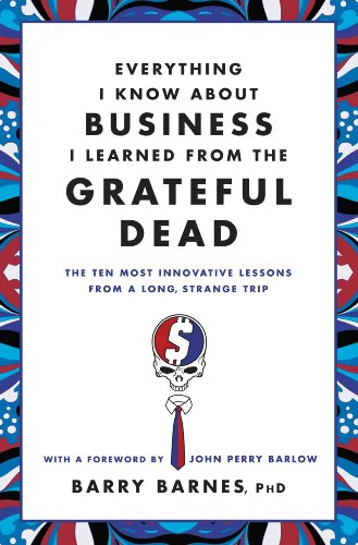 Everything I Know About Business I Learned from the Grateful Dead: The Ten Most Innovative Lessons from a Long, Strange Trip ()