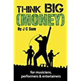 Think Big (Money) for Musicians, Performers & Entertainers