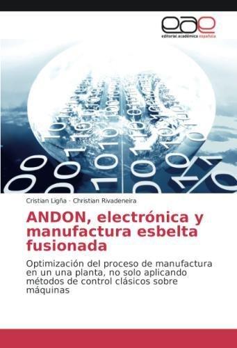 ANDON, electrónica y manufactura esbelta fusionada: Optimización del proceso de manufactura en un una planta, no solo aplicando métodos de control clásicos sobre máquinas (Spanish Edition)