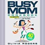 The Busy Mom Cookbook: 15-Minute Homemade Express Dinners When You're Just Too Busy (40 Recipes Included!) | Olivia Rogers