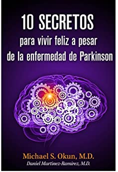 10 secretos para vivir feliz a pesar de la enfermedad de Parkinson: Parkinson's Treatment Spanish Edition: 10 Secrets to a Happier Life by [Okun M.D., Michael S., Martinez-Ramirez M.D., Daniel]