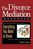 The Divorce Mediation Handbook: Everything You Need to Know: Everything You Need to Know
