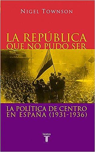 La Republica Que No Pudo Ser: La política de centro en España 1931-1936 Pensamiento: Amazon.es: Townson, Nigel: Libros