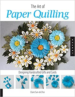 The Art Of Paper Quilling Designing Handcrafted Gifts And Cards