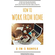 How To Work From Home (2-in-1 Bundle): Start An Online Business & Live The Laptop Lifestyle With Legitimate Online Jobs & Crafts