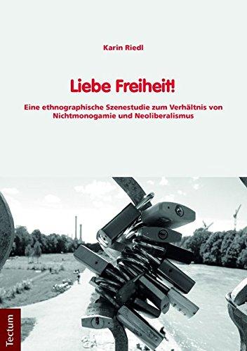 Liebe Freiheit!: Eine Ethnographische Szenestudie Zum Verhaltnis Von Nichtmonogamie Und Neoliberalismus